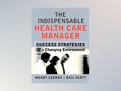 The Indispensable Health Care Manager: Success Strategies for a Changing En av Wendy Leebov
