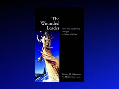 The Wounded Leader: How Real Leadership Emerges in Times of Crisis av Richard H. Ackerman