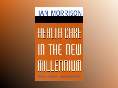 Health Care in the New Millennium: Vision, Values, and Leadership av Ian Morrison