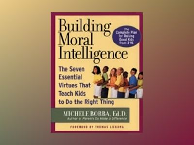 Building Moral Intelligence: The Seven Essential Virtues that Teach Kids to av Michele Borba Ed.D.