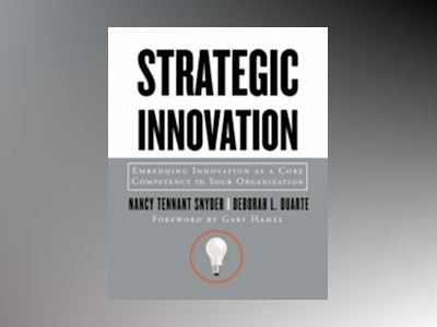 Strategic Innovation: Embedding Innovation as a Core Competency in Your Org av Nancy Tennant Snyder