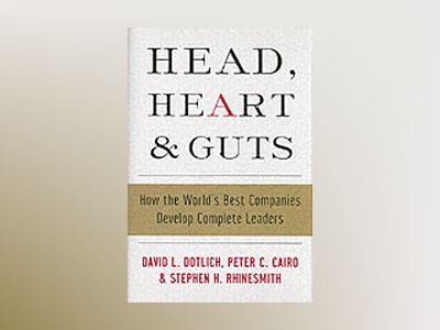 Head, Heart and Guts: How the World's Best Companies Develop Complete Leade av David L. Dotlich