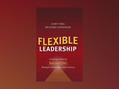 Flexible Leadership: Creating Value by Balancing Multiple Challenges and Ch av Richard Lepsinger