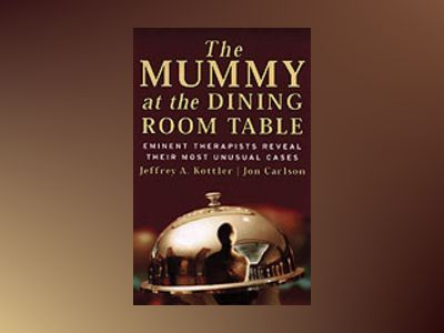 The Mummy at the Dining Room Table: Eminent Therapists Reveal Their Most Un av Jeffrey A. Kottler
