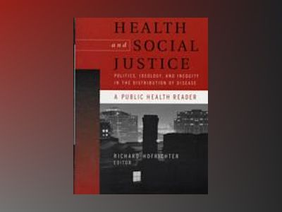 Health and Social Justice: Politics, Ideology, and Inequity in the Distribu av Richard Hofrichter