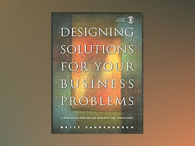 Designing Solutions for Your Business Problems: A Structured Process for Ma av Betty Vandenbosch