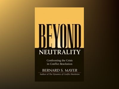 Beyond Neutrality: Confronting the Crisis in Conflict Resolution av Bernie Mayer