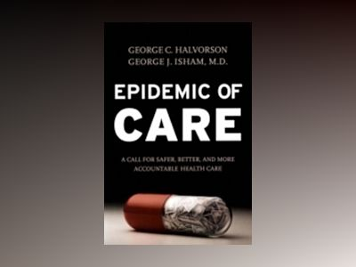 Epidemic of Care: A Call for Safer, Better, and More Accountable Health Car av George C. Halvorson