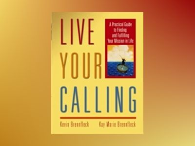 Live Your Calling: A Practical Guide to Finding and Fulfilling Your Mission av Kevin Brennfleck