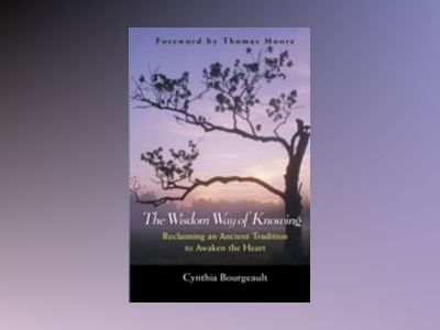 The Wisdom Way of Knowing: Reclaiming An Ancient Tradition to Awaken the He av Cynthia Bourgeault