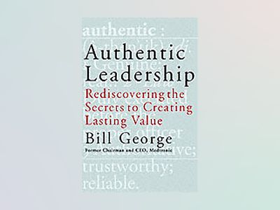 Authentic Leadership: Rediscovering the Secrets to Creating Lasting Value av Bill George