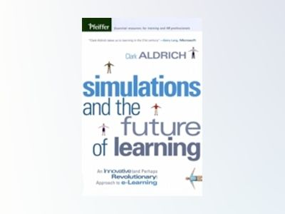 Simulations and the Future of Learning: An Innovative (and Perhaps Revoluti av Clark Aldrich