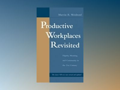 Productive Workplaces Revisited: Dignity, Meaning, and Community in the 21s av Marvin R. Weisbord
