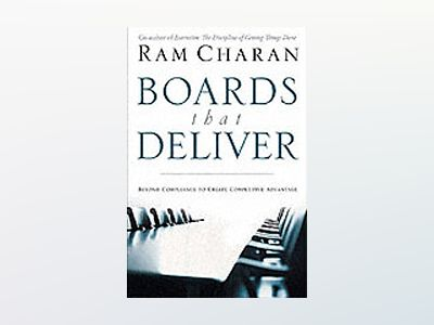 Boards That Deliver : Advancing Corporate Governance From Compliance to Com av Ram Charan