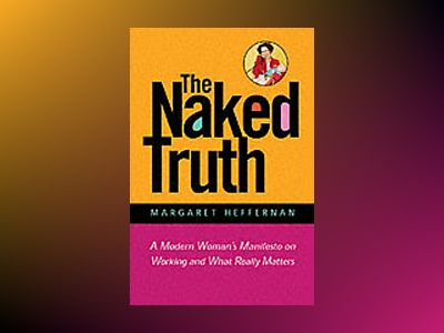 The Naked Truth: A Working Woman's Manifesto on Business and What Really Ma av Margaret A. Heffernan