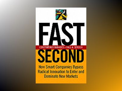Fast Second: How Smart Companies Bypass Radical Innovation to Enter and Dom av Constantinos C. Markides