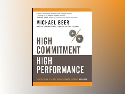 High Commitment High Performance: How to Build A Resilient Organization for av Michael Beer