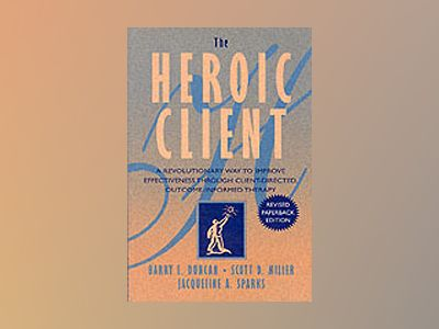 The Heroic Client: A Revolutionary Way to Improve Effectiveness Through Cli av Barry L. Duncan