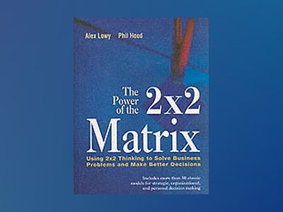The Power of the 2 x 2 Matrix: Using 2x2 Thinking to Solve Business Problem av Alex Lowy