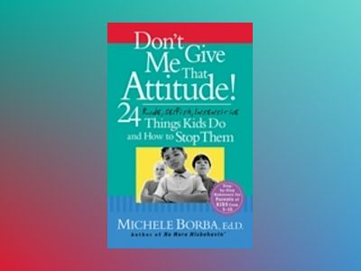 Don't Give Me That Attitude!: 24 Rude, Selfish, Insensitive Things Kids Do av Michele Borba Ed.D.