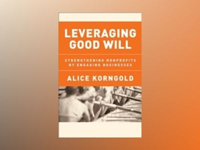 Leveraging Good Will: Strengthening Nonprofits by Engaging Businesses av Alice Korngold