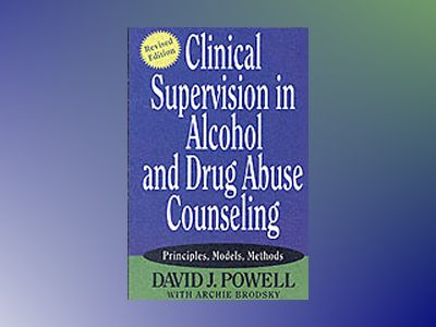 Clinical Supervision in Alcohol and Drug Abuse Counseling: Principles, Mode av David J. Powell