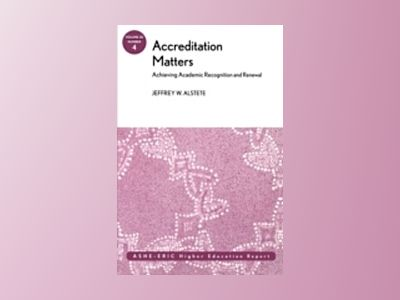 Accreditation Matters: Achieving Academic Recognition and Renewal: ASHE Hig av Jeffrey W. Alstete