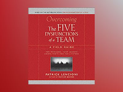 Overcoming the Five Dysfunctions of a Team: A Field Guide for Leaders, Mana av Patrick M. Lencioni