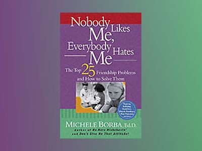 Nobody Likes Me, Everybody Hates Me: The Top 25 Friendship Problems and How av Michele Borba