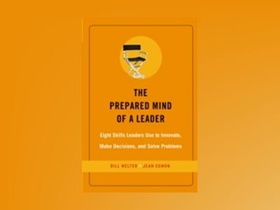 The Prepared Mind of a Leader: Eight Skills Leaders Use to Innovate, Make D av Bill Welter