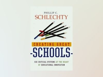 Creating Great Schools: Six Critical Systems at the Heart of Educational In av Phillip C. Schlechty