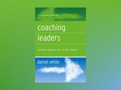 Coaching Leaders: Guiding People Who Guide Others av Daniel White