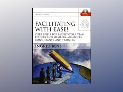 Facilitating with Ease!: Core Skills for Facilitators, Team Leaders and Mem av Ingrid Bens