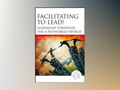 Facilitating to Lead!: Leadership Strategies for a Networked World av Ingrid Bens