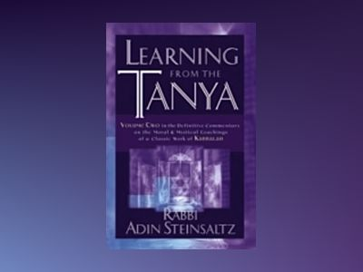 Learning From the Tanya: Volume Two in the Definitive Commentary on the Mor av Adin Steinsaltz