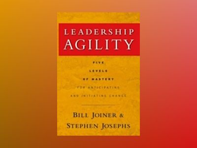 Leadership Agility: Five Levels of Mastery for Anticipating and Initiating av William B. Joiner