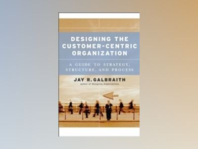 Designing the Customer-Centric Organization: A Guide to Strategy, Structure av Jay R. Galbraith