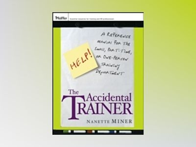 The Accidental Trainer: A Reference Manual for the Small, Part-Time, or One av Nanette Miner