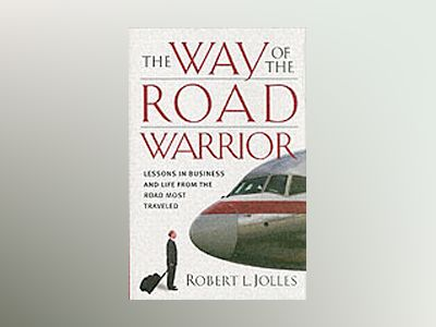 The Way of the Road Warrior : Lessons in Business and Life from the Road Mo av Robert L. Jolles