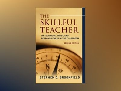 The Skillful Teacher: On Technique, Trust, and Responsiveness in the Classr av Stephen D. Brookfield