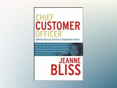 Chief Customer Officer: Getting Past Lip Service to Passionate Action av Jeanne Bliss