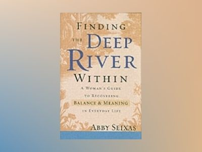 The Deep River Within: A Woman's Guide to Recovering Balance and Meaning in av A. Seixas