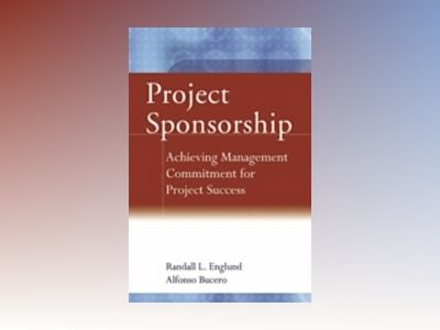 Project Sponsorship: Achieving Management Commitment for Project Success av Randall L. Englund