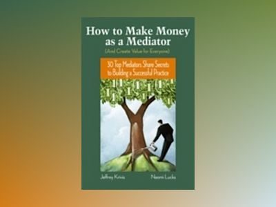 How To Make Money as a Mediator (And Create Value for Everyone): 30 Top Med av Jeffrey Krivis