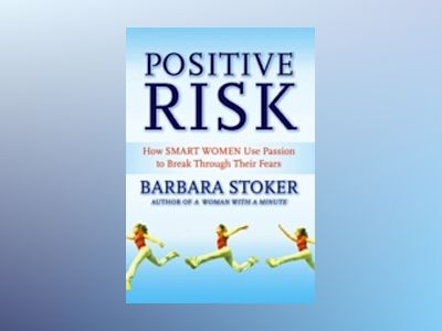 Positive Risk: How Smart Women Use Passion to Break Through Their Fears av Barbara Stoker