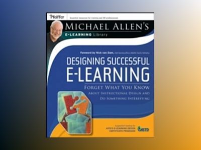 Designing Successful e-Learning: Forget What You Know About Instructional D av Michael W. Allen