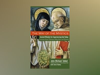 The Way of the Mystics: Ancient Wisdom for Experiencing God Today av John Michael Talbot