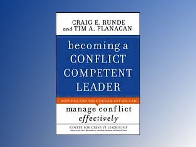 Becoming a Conflict Competent Leader: How You and Your Organization Can Man av Craig E. Runde