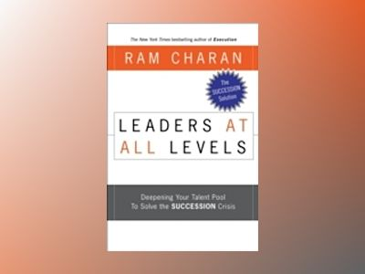 Leaders at All Levels: Deepening Your Talent Pool to Solve the Succession C av Ram Charan