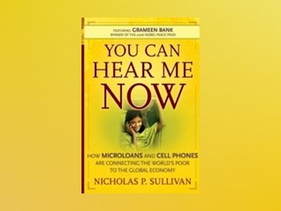 You Can Hear Me Now: How Microloans and Cell Phones are Connecting the Worl av Nicholas P. Sullivan